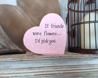 Wooden Heart Sign - If friends were flowers I'd pick you - Free-standing, 15cm