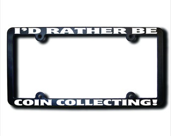 I'd Rather Be COIN Collecting License Plate Frame (T) Made in USA