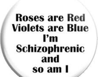 Roses are Red Violets are Blue I'm schizophrenic and so am I. Item  FD02-05  - 1.25 inch Metal Pin back Button or Magnet