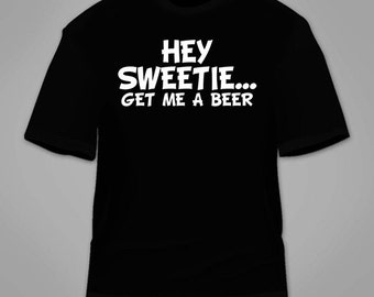 Hey Sweetie Get Me A Beer T-Shirt. Funny