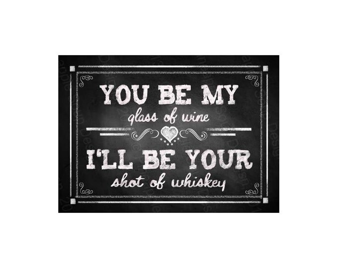 You be My glass of Wine, I'll be your shot of whiskey - Printable Chalkboard Bar Sign -  instant download - DIY - Rustic Collection