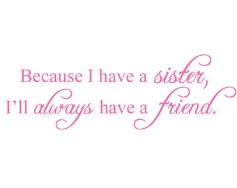 Because I have a sister, I'll always have a friend. - Vinyl Wall Quote