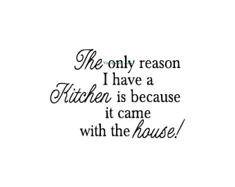 The Only Reason I Have A Kitchen Is Because It Came With The House - Kitchen Wall Decal - Vinyl Wall Decals, Wall Decor, Kitchen Decor