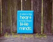 It Takes A Big Heart to Shape Little Minds - Teacher Gift Sign