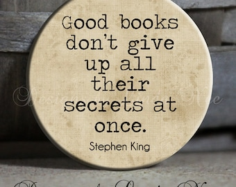 """1.5"""" Pinback Button, Good books don't give up all their secrets at once, Stephen King Quote, Magnet, Zipper Pull, Keychain, Button, PSA44"""