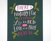 """There is Nobody Else I'd Rather Lie In Bed and Look At My Phone Next To 8""""x10"""" Quote Poster Hand-Lettered Typography by Emily McDowell"""