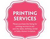 Printing Services for any save the dates, birthday, bridal or baby shower invitation that is listed in the shop.