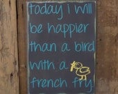 Today I will be happier than a bird with a french fry, custom wood sign, wall art, home decor