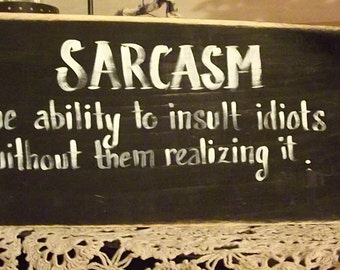 "Sarcasm sign ""Sarcasm the ability to insult idiots without them realizing it"""
