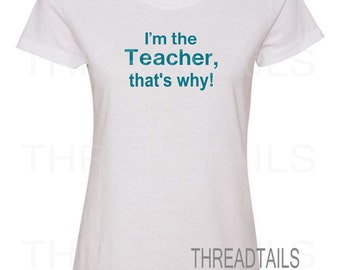 Teacher t-shirt.  I'm the Teacher, that's why.  Shirts for those who teach high school, college, appreciation gift, birthday gift idea.