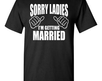 Sorry Ladies I'm Getting Married Shirt. Wife Shirt. Bachelor Party. Wedding Shirt. Groom Shirt. Groom Gift. Funny Wedding Shirt. Groom To Be