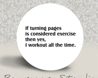 If turning pages is considered exercise then yes, I workout all the time - PINBACK BUTTON or MAGNET - 1.25 inch round