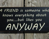 A friend is someone who knows everything about you...but likes you anyway wood sign ON SALE in color shown