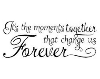 It's the moments together that change us forever Vinyl Wall Decal
