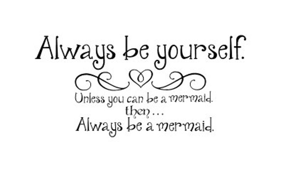 Always Be Yourself Unless You Can Be A Mermaid Then Always Be
