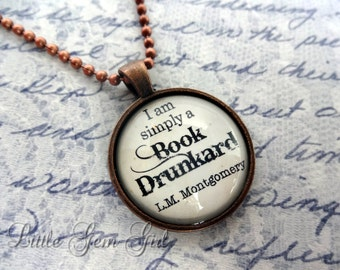 LM Montgomery Book Quote Necklace - I am simply a Book Drunkard Book Jewelry or Keychain Glass Antique Copper Pendant Bookworm Book Lover