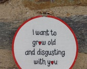 Hand Embroidery. I Want To Grow Old And Disgusting With You. Embroidery Hoop. Hoop Art. Wall Art. Love. Couples. Gift for Her. Wedding Gift