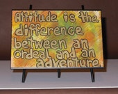 Attitude is the difference between an ordeal  and an adventure.  Original post card painting set into a small easel for easy display.