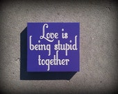 READY TO SHIP Love Is Being Stupid Together 6x6 Wood Sign
