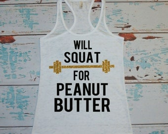 Will Squat For Peanut Butter. workout tank. gym shirt. burnout. workout shirt. burnout tank top. squat. squats. workout. gym. exercise.