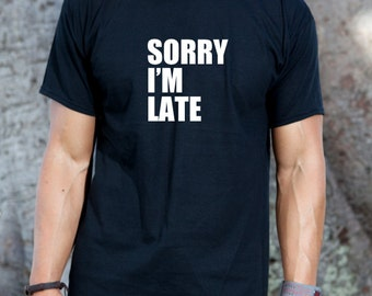 Sorry I'm Late  T-shirt Funny College Humor Beautiful Hipster