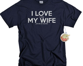Golf Gifts for Men - Golf T Shirt - Tshirt for Him - I LOVE it when MY Wife ® Let Me Go Golfing T-Shirt