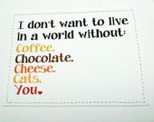 Sweet love valentines day card. I don't want to live in a world without coffee, chocolate, cheese, cats or you.