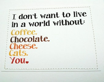 Sweet love card. I don't want to live in a world without coffee, chocolate, cheese, cats or you.
