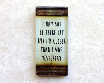 I may not be there yet, but Im closer than I was yesterday....glass magnet
