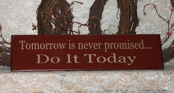 Tomorrow Is Never Promised Do It Today