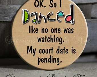 Ok. So I danced like on one was watching. My court date is pending. Sarcastic Witty Quote, Pinback Button, Funny Magnet, Sassy Button, Pin