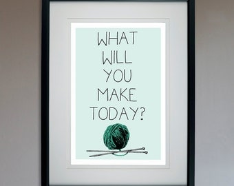 What Will You Make Today? -Knitting - Motivational Poster - 13x19 Print