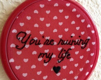 You're Ruining My Life hand stitched embroidery wall hanging