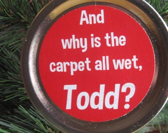 "Christmas Vacation Ornament - Funny Movie Quote: ""And why is the carpet all wet, Todd?"""