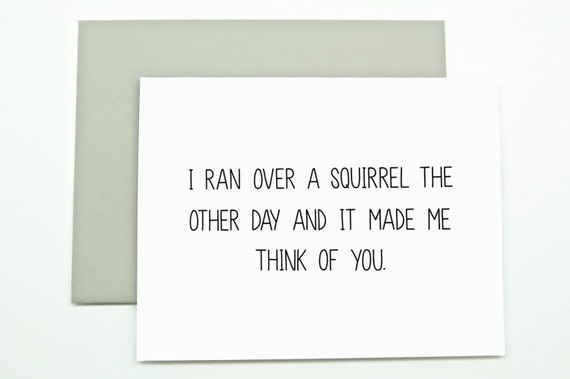 Anytime Card. I Ran Over a Squirrel the Other Day and It Made Me Think of You. Love card. Friend Card. Miss You Card.