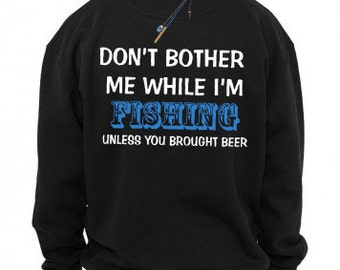 Don't Bother Me While I'm Fishing Unless You Brought Beer Sweater Funny Fishing Sweatshirt Fish