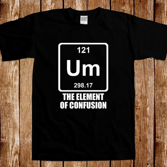 Um the element of confusion chemistry t shirt geek nerd for Custom periodic table t shirts