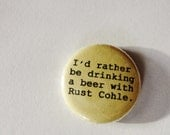 1 Inch Pinback Button - I'd rather be drinking a beer with Rust Cohle.