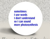Sometimes I Use Words I Don't Understand so I can Sound More Photosynthesis - PINBACK BUTTON or MAGNET - 1.25 inch round