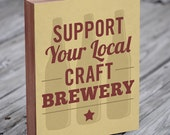 Beer Sign - Support Your Local Craft Brewery - Wood Block Art Print - Beer Art
