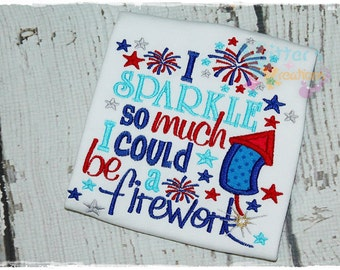 I Sparkle So much I could be a Firework - 4th of July - Independence Day Embroidered Appliqued Shirt