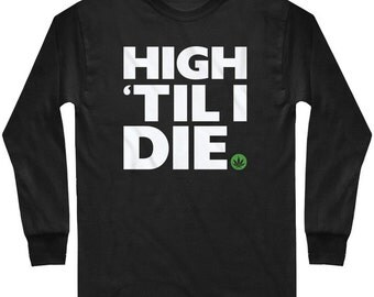 LS High 'Til I Die T-shirt - Long Sleeve Weed Tee - Men - S M L XL 2x 3x 4x - 4 Colors