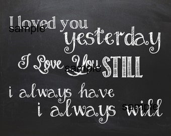 I Loved You Yesterday I Love You Still Always Have Always Will Printable Chalkboard Wall Art Home Decor Sign 8x10