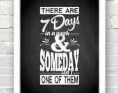 There are 7 Days in a week & Someday isn't One of Them - INSTANT DOWNLOAD - 8x10, Chalboard, Black and White, Inspirational Quote Poster