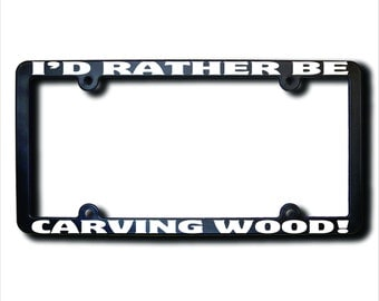 I'd Rather Be CARVING Wood License Plate Frame (T) Made in USA