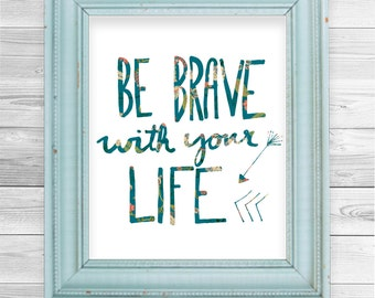 Be brave with your life print by Kylie Sketches. Instant download encouraging quote