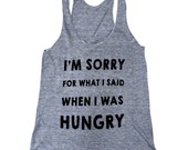 I'm Sorry For What I Said When I Was Hungry Tank Top - Sleeveless Shirt - (Ladies Sizes S, M, L,)