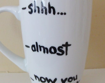 Shhh Almost Now You May Speak Tall  Mug/Cup Hand Painted