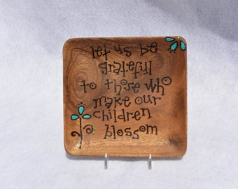 Let Us Be GRATEFUL To Those Who Make Our CHILDREN BLOSSOM  Hand Burned and Painted Acacia Wood Plate