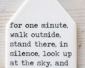 porcelain tag screenprinted text for one minute, walk outside, stand there, in silence, look up at the sky, and contemplate how amazing life
